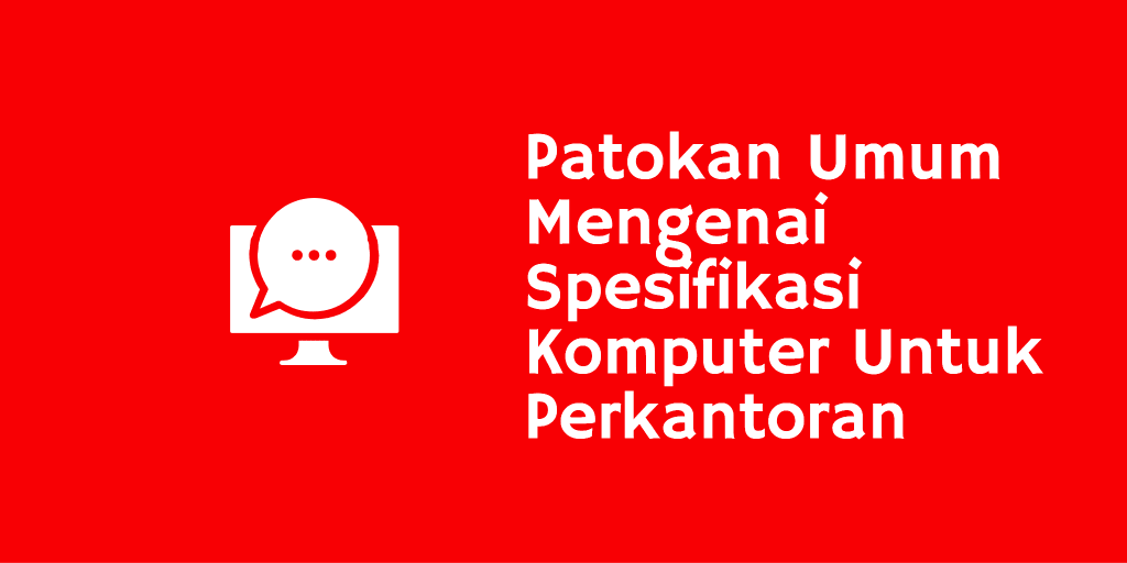 Patokan Umum Mengenai Spesifikasi Komputer Untuk Perkantoran